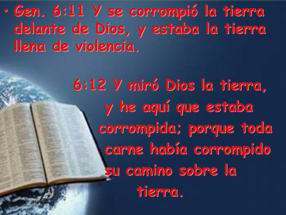 Gen. 6:11 Y se corrompió la tierra delante de Dios, y estaba la tierra llena de violencia.