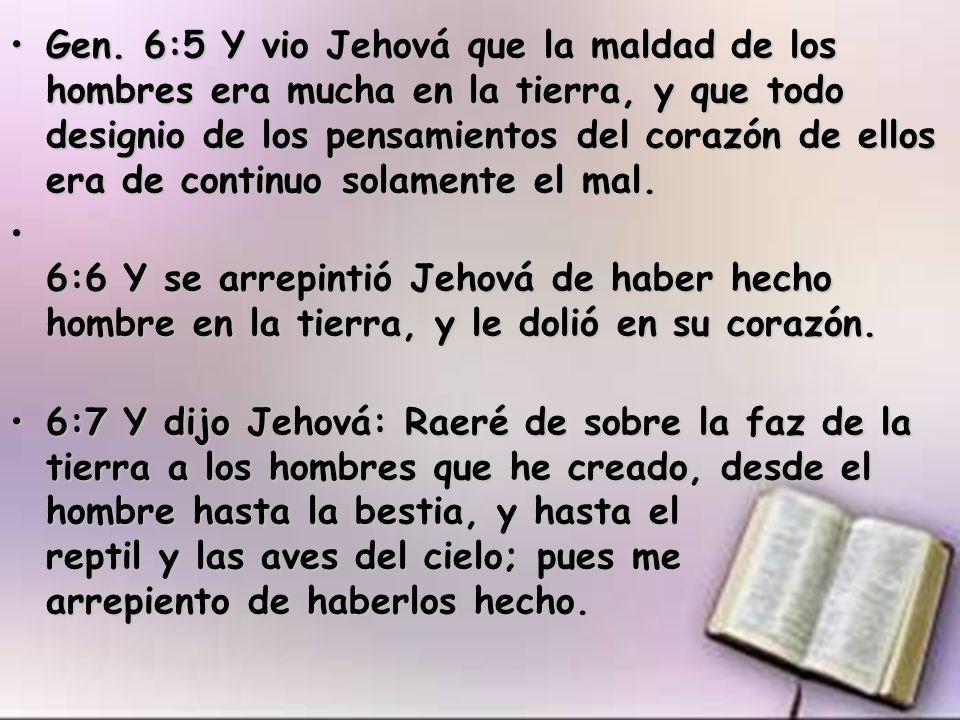 Gen. 6:5 Y vio Jehová que la maldad de los hombres era mucha en la tierra, y que todo designio de los pensamientos del corazón de ellos era de continuo solamente el mal.