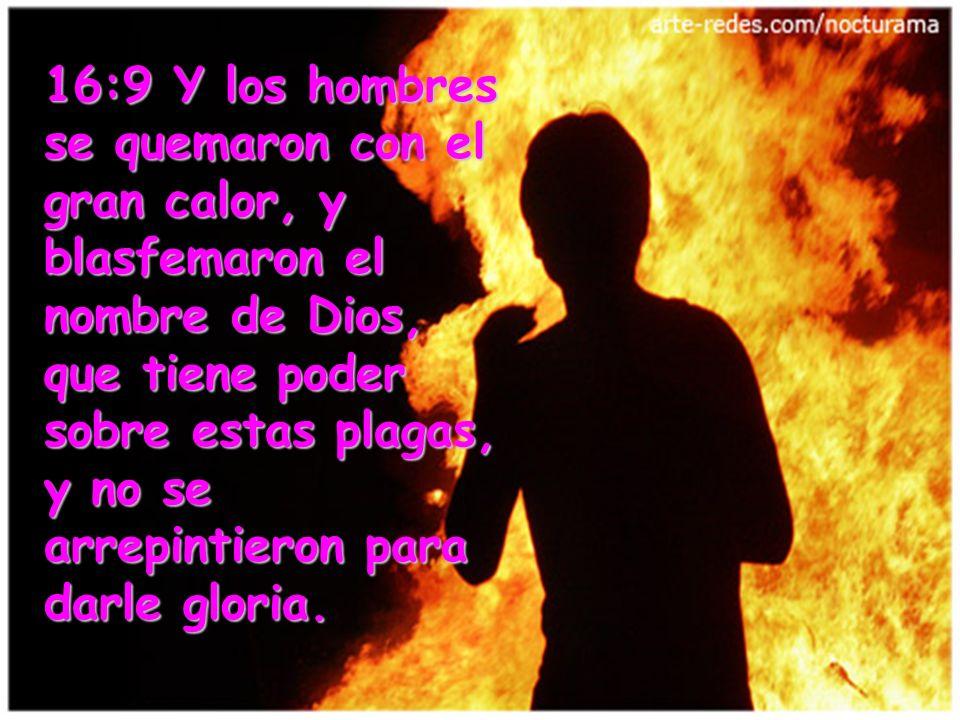 16:9 Y los hombres se quemaron con el gran calor, y blasfemaron el nombre de Dios, que tiene poder sobre estas plagas, y no se arrepintieron para darle gloria.