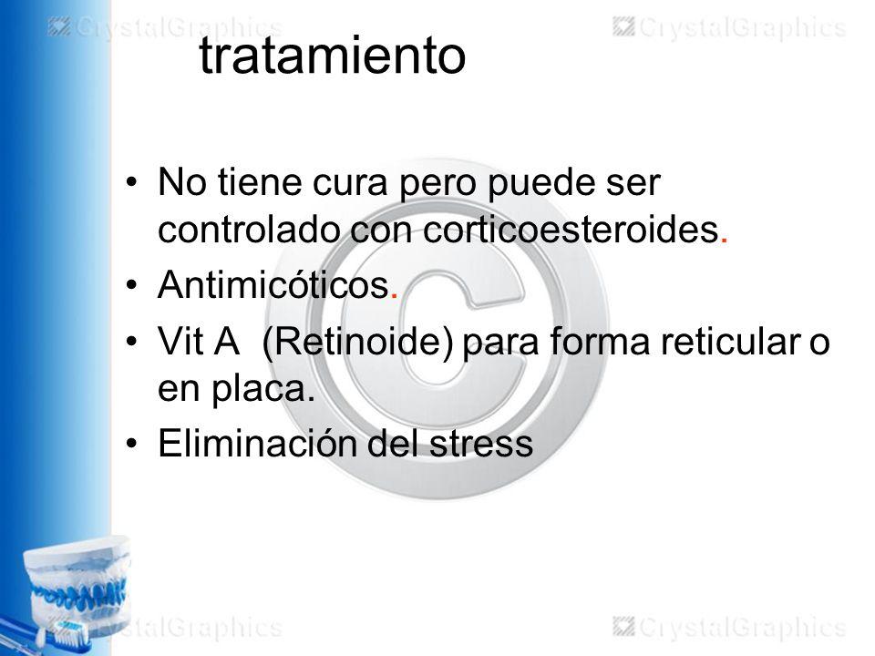 tratamiento No tiene cura pero puede ser controlado con corticoesteroides. Antimicóticos. Vit A (Retinoide) para forma reticular o en placa.
