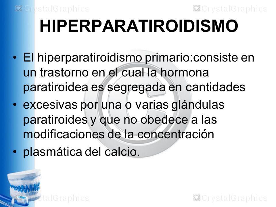 HIPERPARATIROIDISMO El hiperparatiroidismo primario:consiste en un trastorno en el cual la hormona paratiroidea es segregada en cantidades.