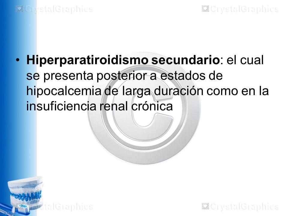 Hiperparatiroidismo secundario: el cual se presenta posterior a estados de hipocalcemia de larga duración como en la insuficiencia renal crónica