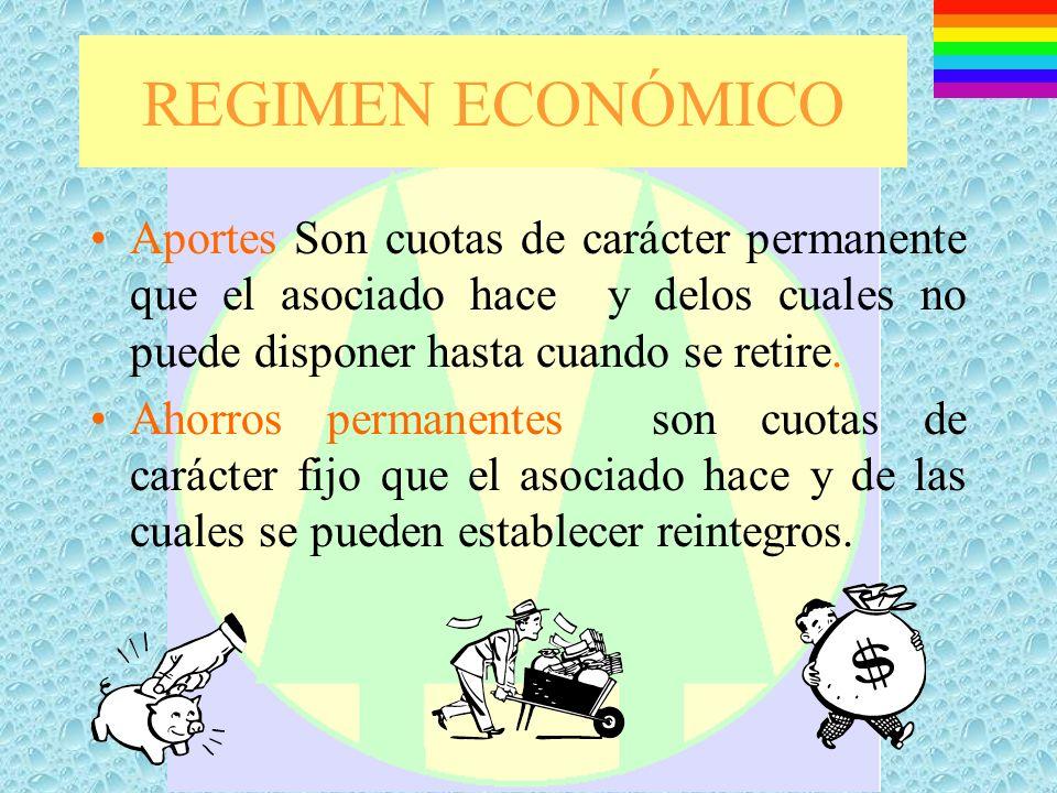 REGIMEN ECONÓMICO Aportes Son cuotas de carácter permanente que el asociado hace y delos cuales no puede disponer hasta cuando se retire.