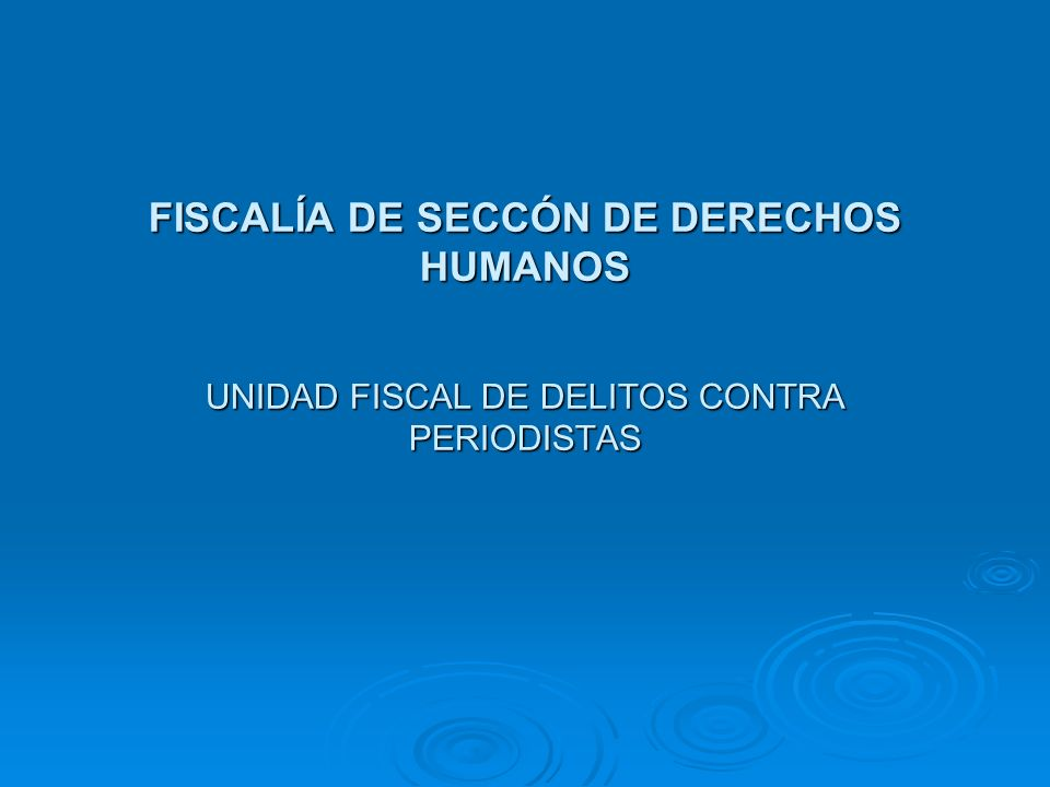 FISCALÍA DE SECCÓN DE DERECHOS HUMANOS UNIDAD FISCAL DE DELITOS CONTRA PERIODISTAS