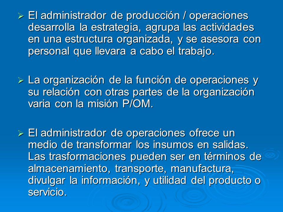 El administrador de producción / operaciones desarrolla la estrategia, agrupa las actividades en una estructura organizada, y se asesora con personal que llevara a cabo el trabajo.