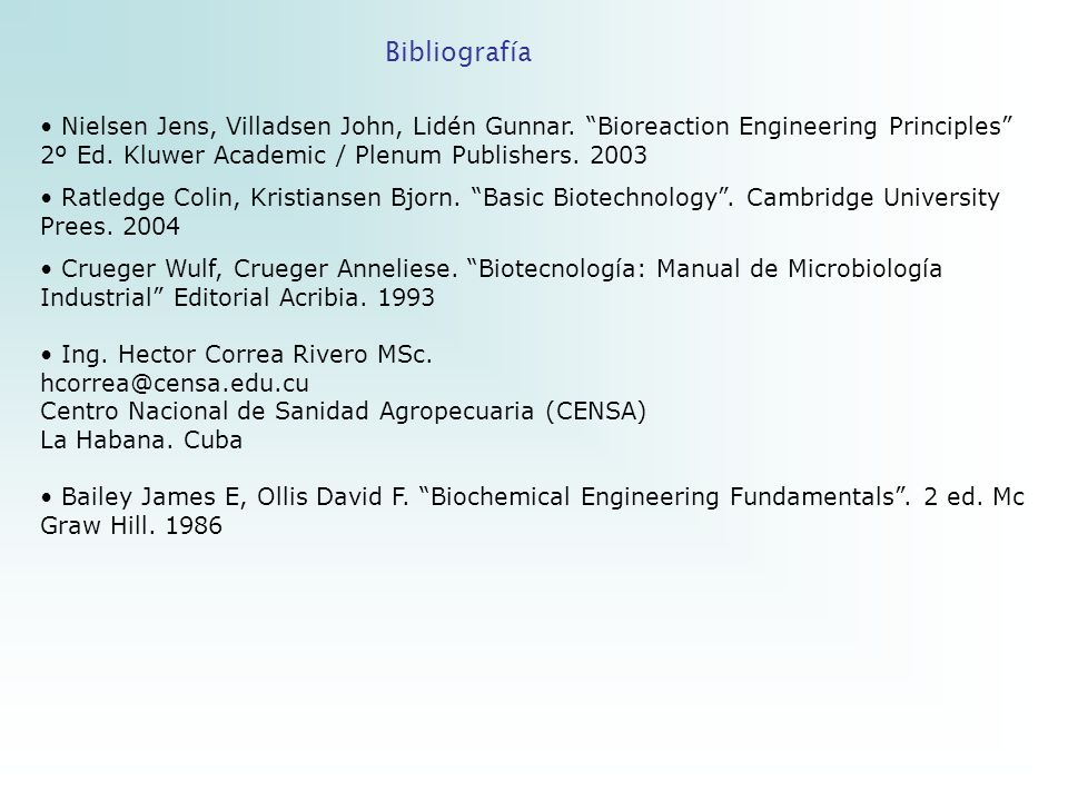 Bibliografía Nielsen Jens, Villadsen John, Lidén Gunnar. Bioreaction Engineering Principles 2º Ed. Kluwer Academic / Plenum Publishers. 2003.
