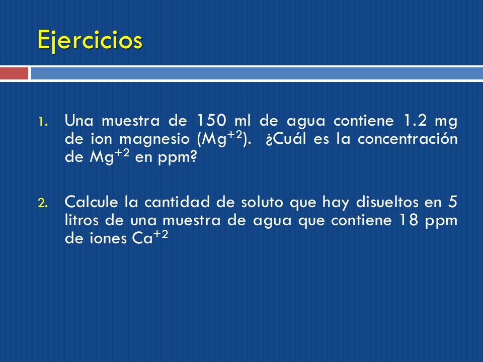 Ejercicios Una muestra de 150 ml de agua contiene 1.2 mg de ion magnesio (Mg+2). ¿Cuál es la concentración de Mg+2 en ppm