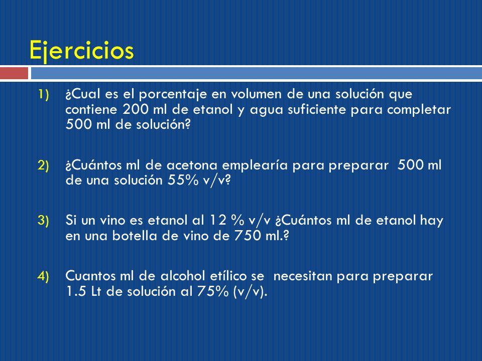 Ejercicios ¿Cual es el porcentaje en volumen de una solución que contiene 200 ml de etanol y agua suficiente para completar 500 ml de solución