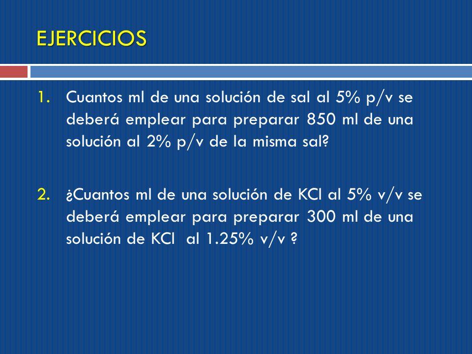 EJERCICIOS Cuantos ml de una solución de sal al 5% p/v se deberá emplear para preparar 850 ml de una solución al 2% p/v de la misma sal