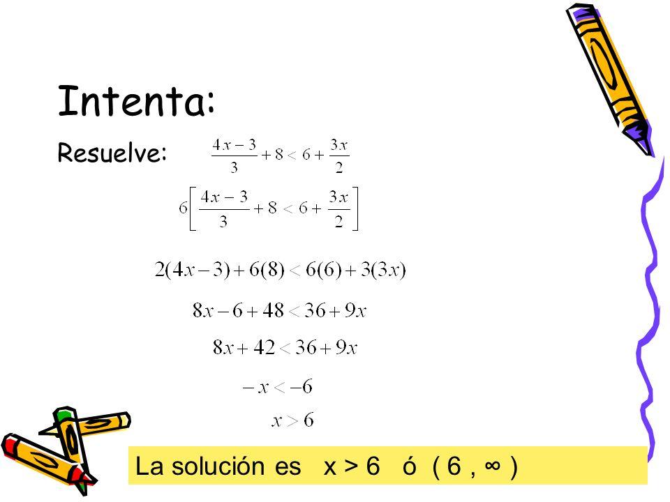 Intenta: Resuelve: La solución es x > 6 ó ( 6 , ∞ )