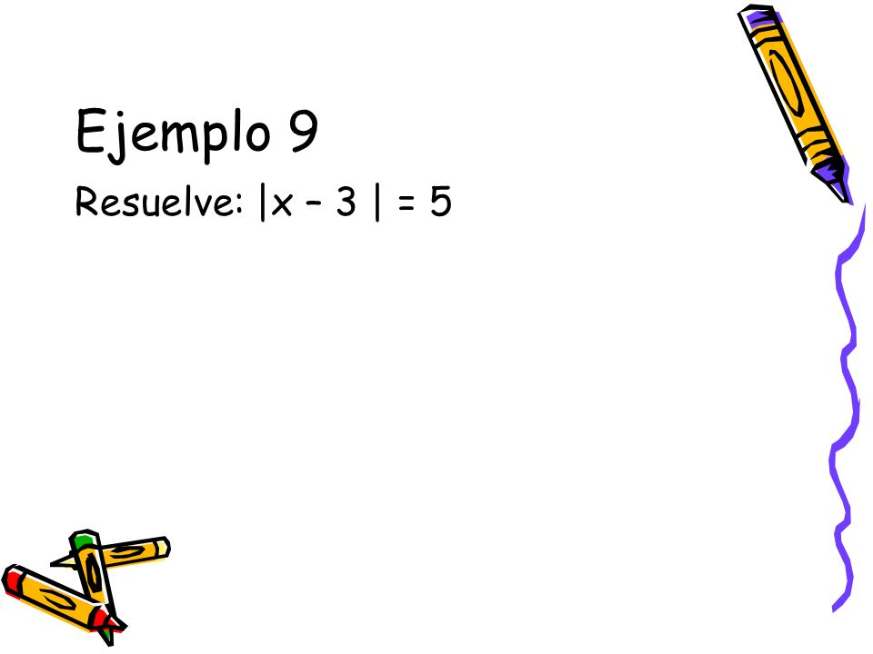 Ejemplo 9 Resuelve: |x – 3 | = 5