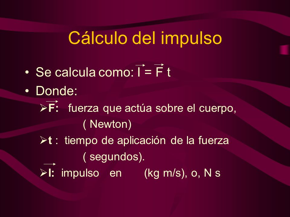Cálculo del impulso Se calcula como: I = F t Donde: