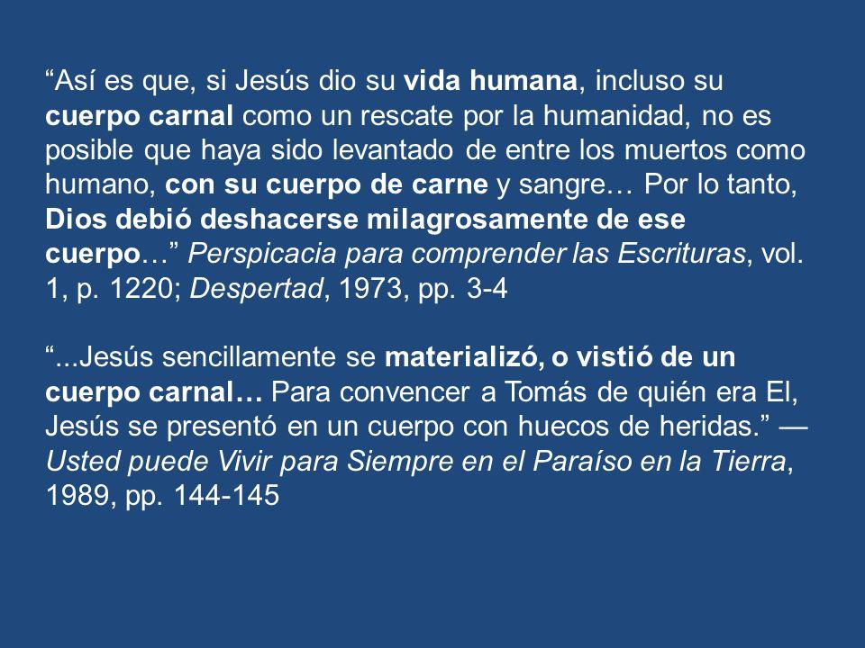 Así es que, si Jesús dio su vida humana, incluso su cuerpo carnal como un rescate por la humanidad, no es posible que haya sido levantado de entre los muertos como humano, con su cuerpo de carne y sangre… Por lo tanto, Dios debió deshacerse milagrosamente de ese cuerpo… Perspicacia para comprender las Escrituras, vol. 1, p. 1220; Despertad, 1973, pp. 3-4