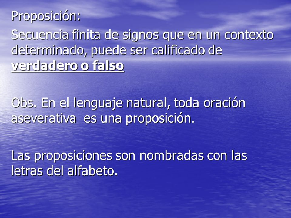 Proposición:Secuencia finita de signos que en un contexto determinado, puede ser calificado de verdadero o falso.