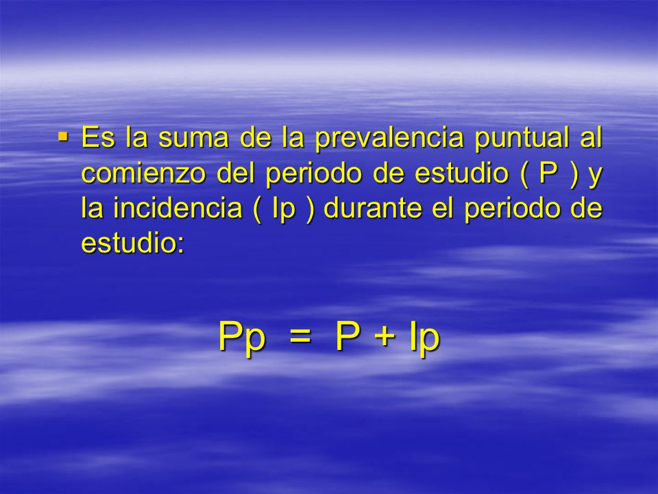 Es la suma de la prevalencia puntual al comienzo del periodo de estudio ( P ) y la incidencia ( Ip ) durante el periodo de estudio: