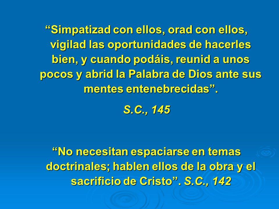Simpatizad con ellos, orad con ellos, vigilad las oportunidades de hacerles bien, y cuando podáis, reunid a unos pocos y abrid la Palabra de Dios ante sus mentes entenebrecidas .