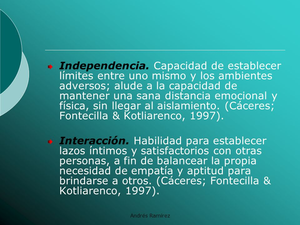 Independencia. Capacidad de establecer límites entre uno mismo y los ambientes adversos; alude a la capacidad de mantener una sana distancia emocional y física, sin llegar al aislamiento. (Cáceres; Fontecilla & Kotliarenco, 1997).