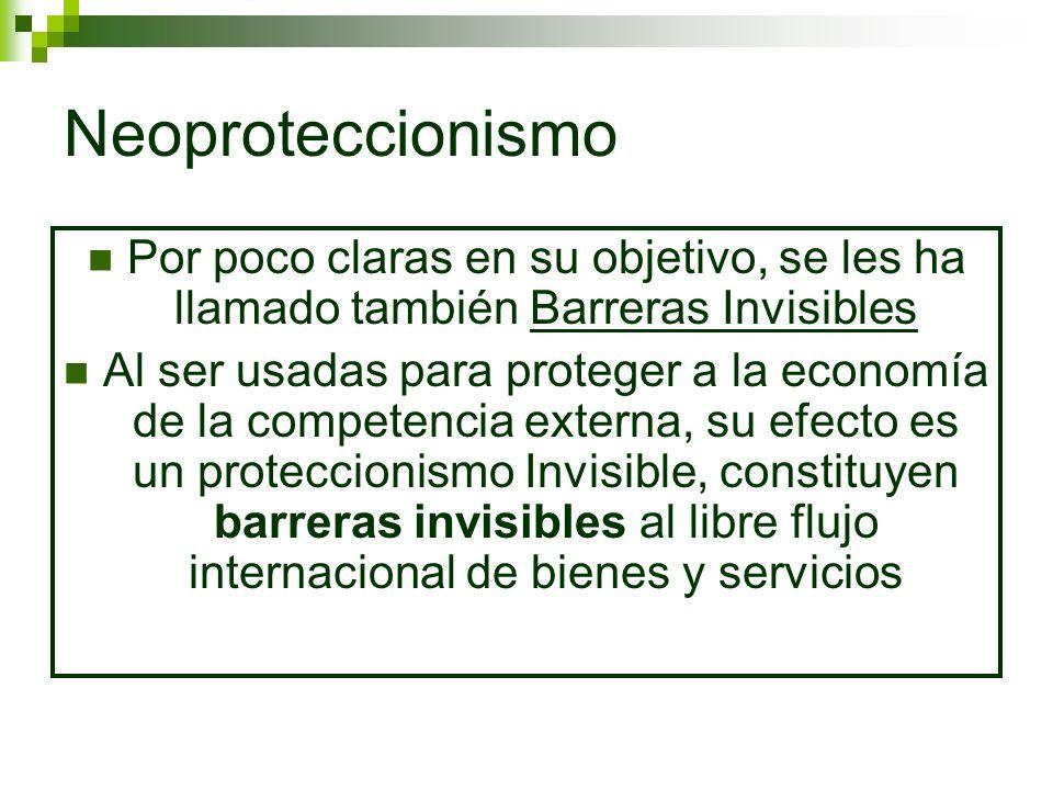 Neoproteccionismo Por poco claras en su objetivo, se les ha llamado también Barreras Invisibles.