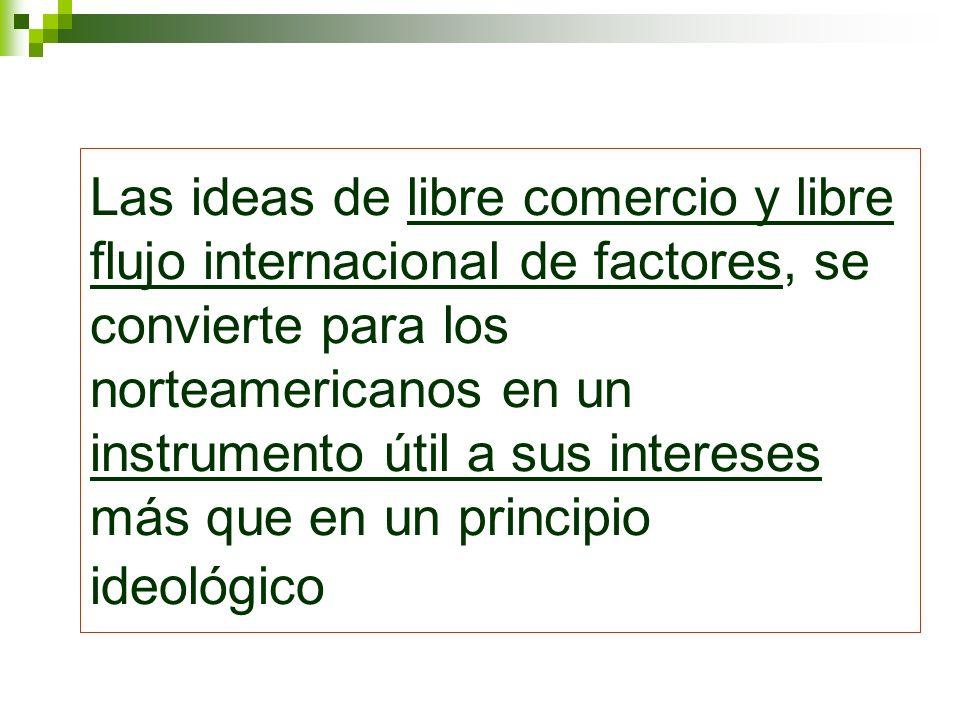Las ideas de libre comercio y libre flujo internacional de factores, se convierte para los norteamericanos en un instrumento útil a sus intereses más que en un principio ideológico
