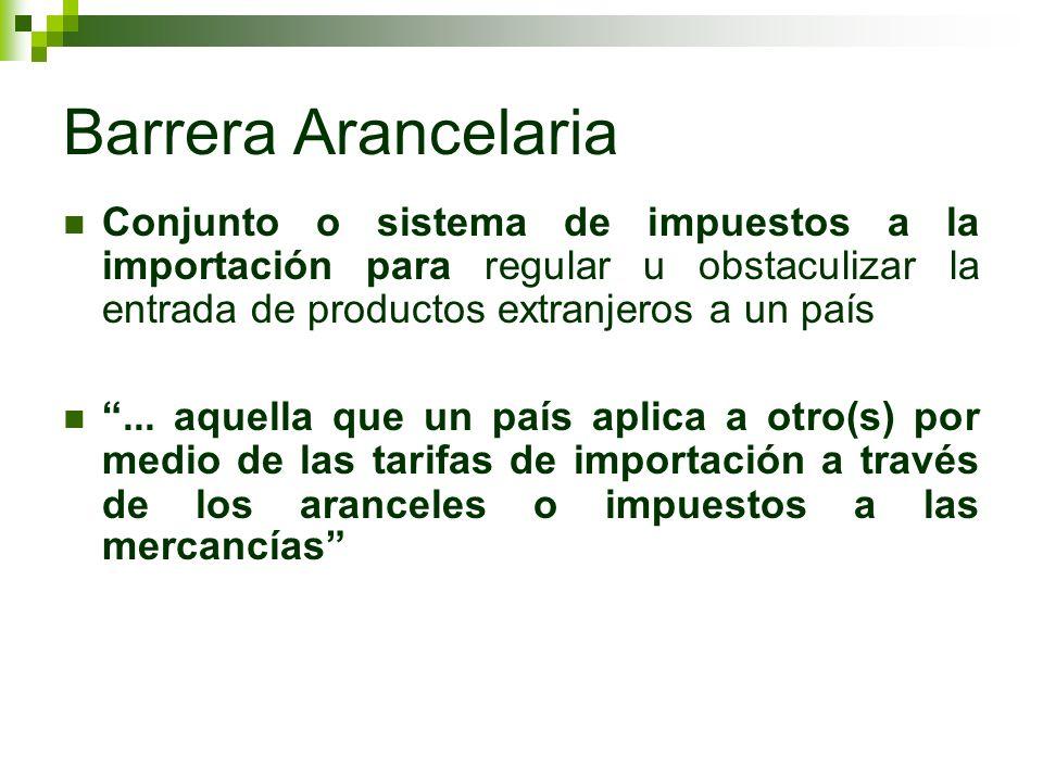 Barrera Arancelaria Conjunto o sistema de impuestos a la importación para regular u obstaculizar la entrada de productos extranjeros a un país.