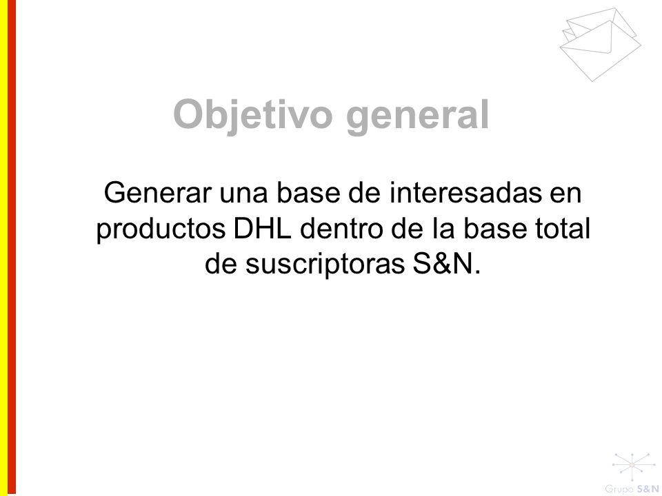 Objetivo general Generar una base de interesadas en productos DHL dentro de la base total de suscriptoras S&N.
