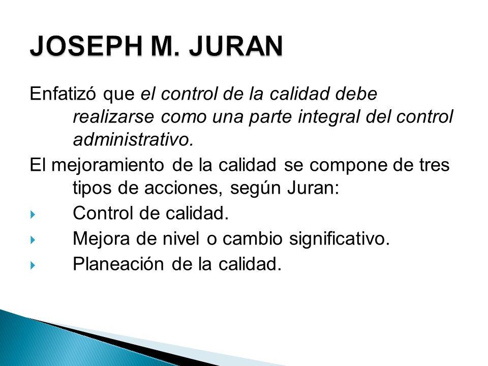 JOSEPH M. JURAN Enfatizó que el control de la calidad debe realizarse como una parte integral del control administrativo.