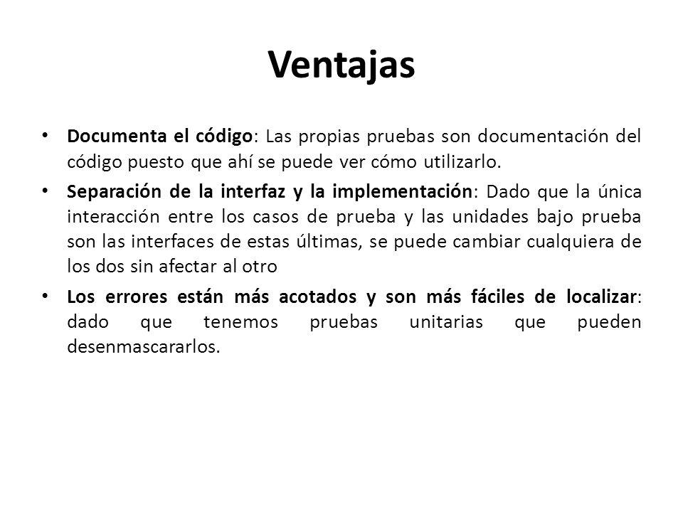 Ventajas Documenta el código: Las propias pruebas son documentación del código puesto que ahí se puede ver cómo utilizarlo.