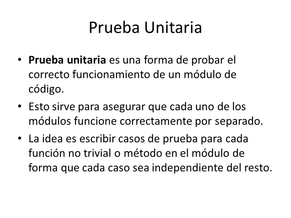 Prueba Unitaria Prueba unitaria es una forma de probar el correcto funcionamiento de un módulo de código.
