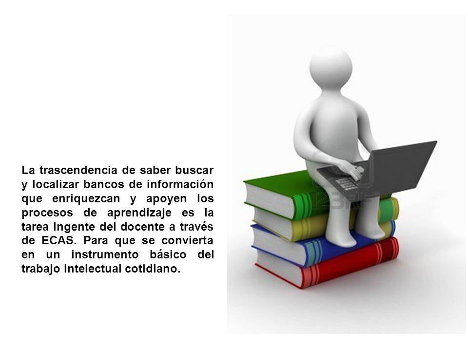 La trascendencia de saber buscar y localizar bancos de información que enriquezcan y apoyen los procesos de aprendizaje es la tarea ingente del docente a través de ECAS.