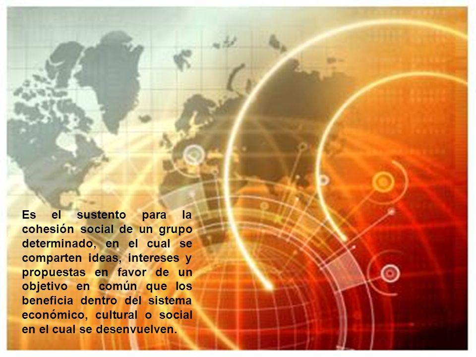 Es el sustento para la cohesión social de un grupo determinado, en el cual se comparten ideas, intereses y propuestas en favor de un objetivo en común que los beneficia dentro del sistema económico, cultural o social en el cual se desenvuelven.