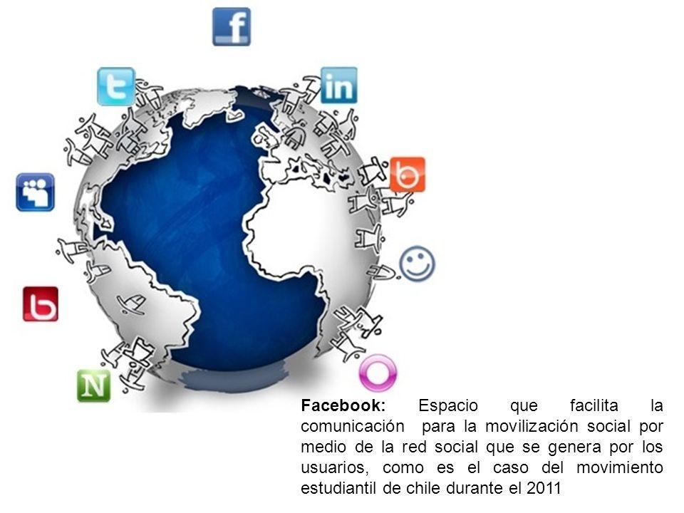 Facebook: Espacio que facilita la comunicación para la movilización social por medio de la red social que se genera por los usuarios, como es el caso del movimiento estudiantil de chile durante el 2011
