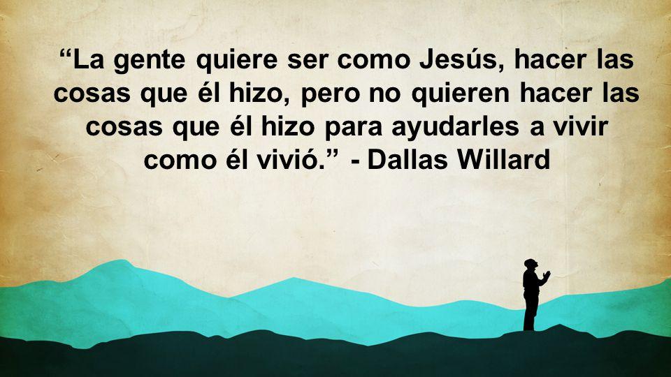 La gente quiere ser como Jesús, hacer las cosas que él hizo, pero no quieren hacer las cosas que él hizo para ayudarles a vivir como él vivió. - Dallas Willard