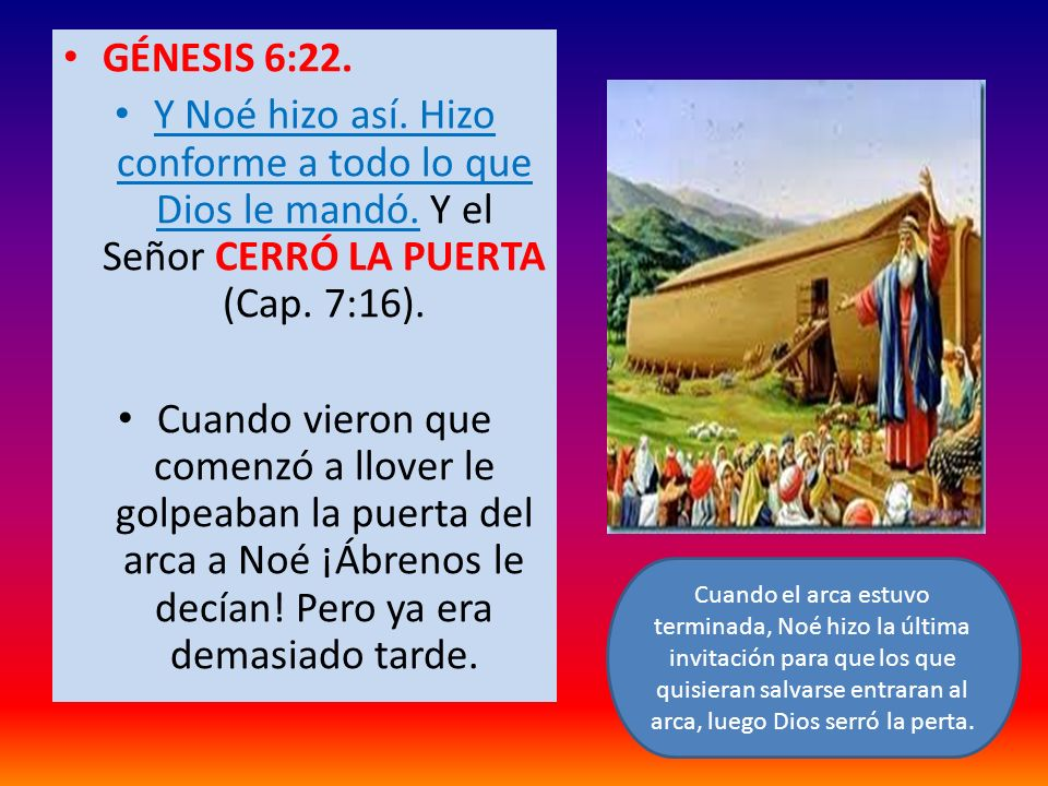 GÉNESIS 6:22. Y Noé hizo así. Hizo conforme a todo lo que Dios le mandó. Y el Señor CERRÓ LA PUERTA (Cap. 7:16).