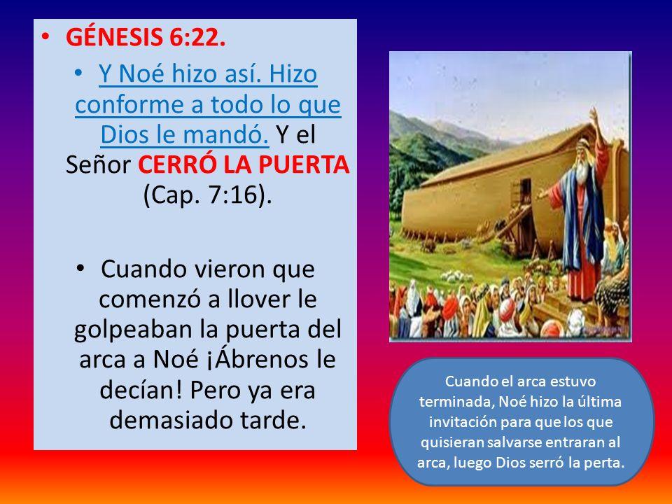 GÉNESIS 6:22.Y Noé hizo así. Hizo conforme a todo lo que Dios le mandó. Y el Señor CERRÓ LA PUERTA (Cap. 7:16).