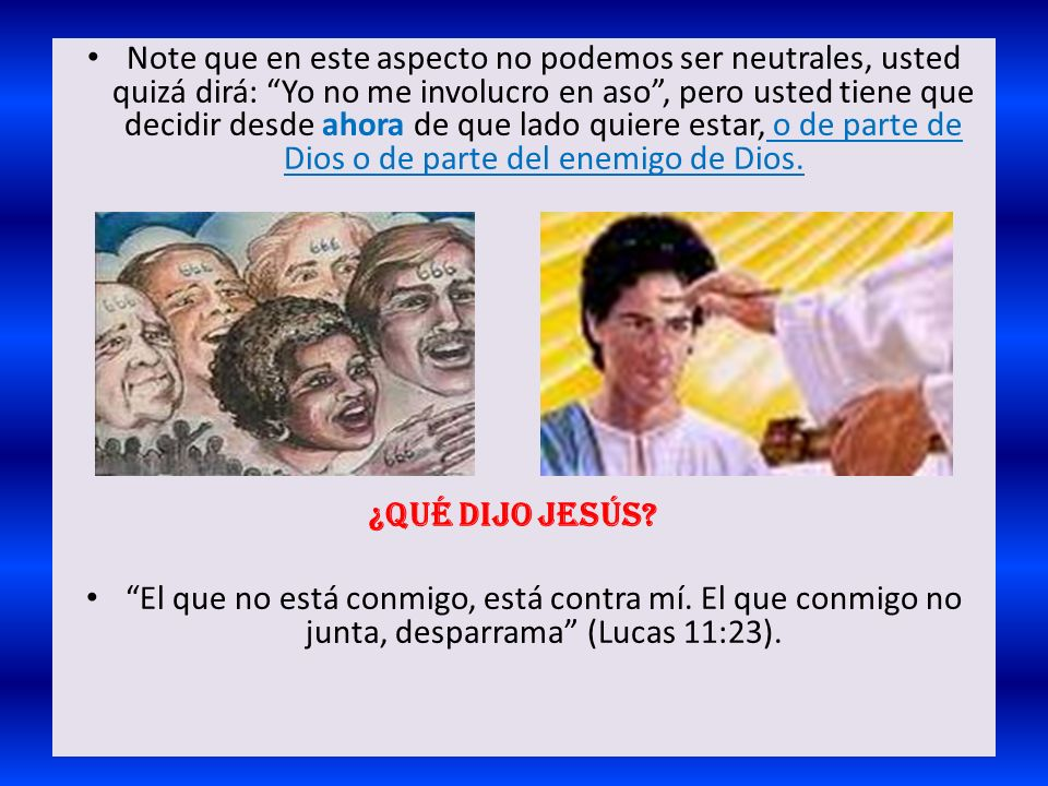 Note que en este aspecto no podemos ser neutrales, usted quizá dirá: Yo no me involucro en aso , pero usted tiene que decidir desde ahora de que lado quiere estar, o de parte de Dios o de parte del enemigo de Dios.
