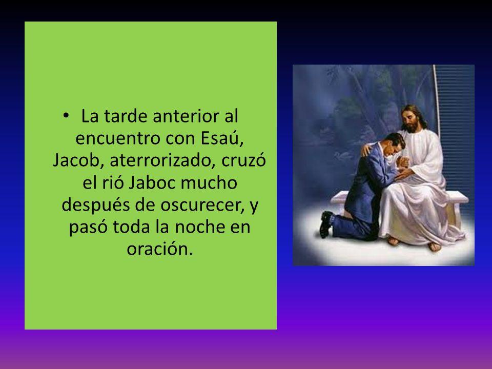 La tarde anterior al encuentro con Esaú, Jacob, aterrorizado, cruzó el rió Jaboc mucho después de oscurecer, y pasó toda la noche en oración.