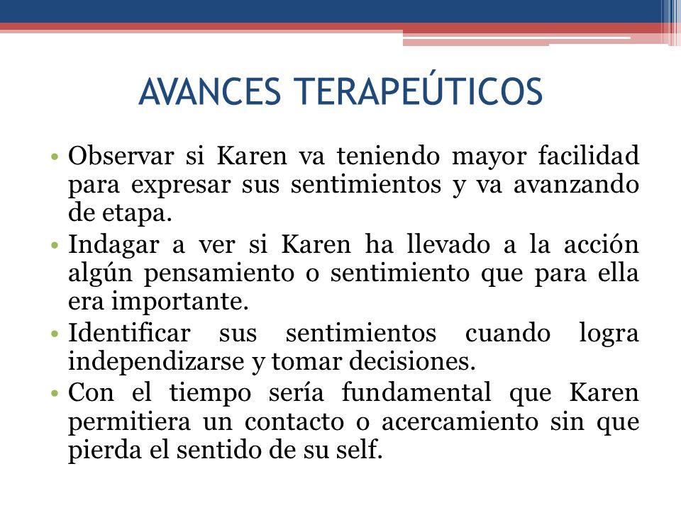 AVANCES TERAPEÚTICOS Observar si Karen va teniendo mayor facilidad para expresar sus sentimientos y va avanzando de etapa.