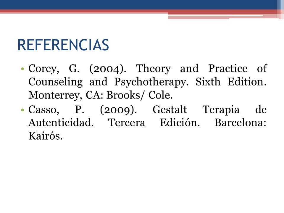 REFERENCIAS Corey, G. (2004). Theory and Practice of Counseling and Psychotherapy. Sixth Edition. Monterrey, CA: Brooks/ Cole.