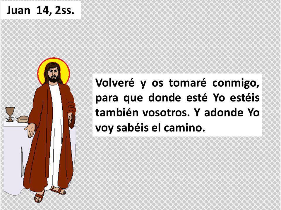 Juan 14, 2ss. Volveré y os tomaré conmigo, para que donde esté Yo estéis también vosotros.