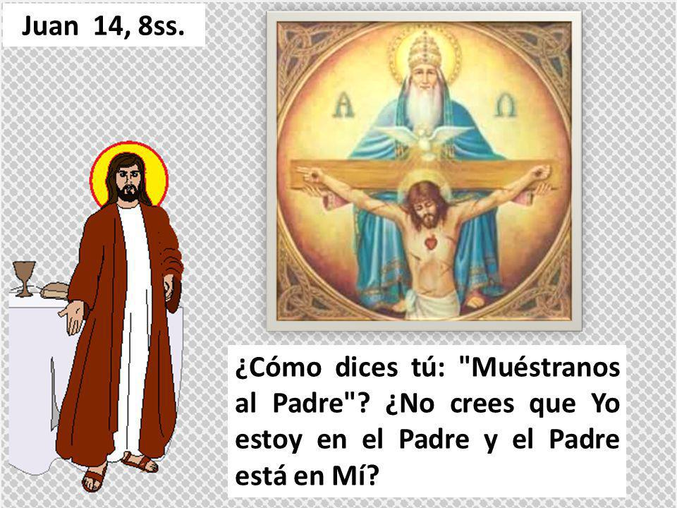 Juan 14, 8ss. ¿Cómo dices tú: Muéstranos al Padre .