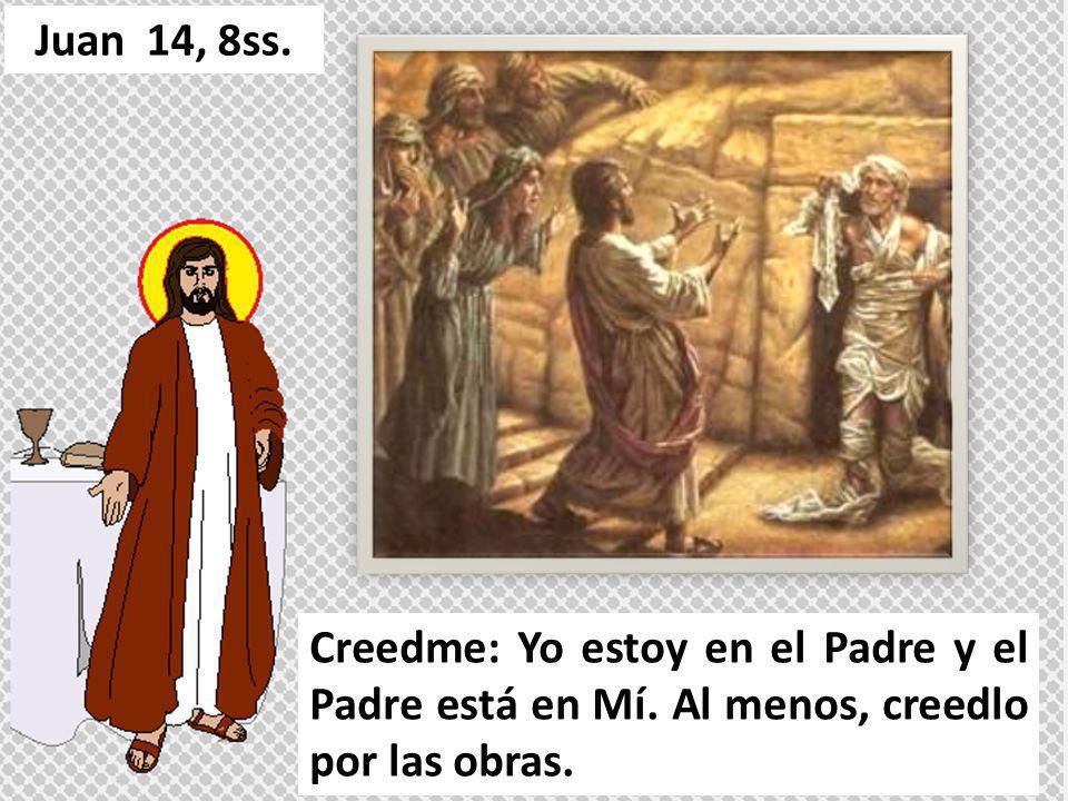 Juan 14, 8ss. Creedme: Yo estoy en el Padre y el Padre está en Mí.