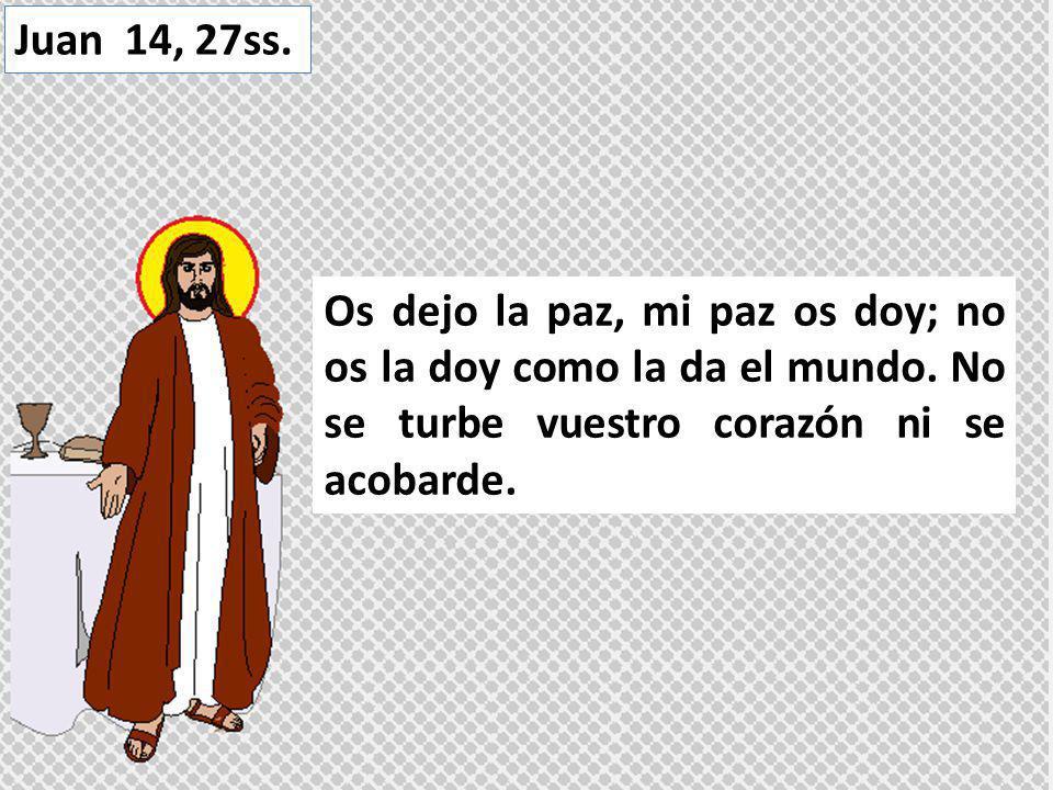 Juan 14, 27ss. Os dejo la paz, mi paz os doy; no os la doy como la da el mundo.