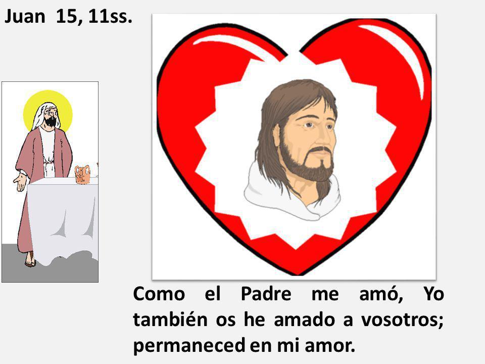 Juan 15, 11ss. Como el Padre me amó, Yo también os he amado a vosotros; permaneced en mi amor.
