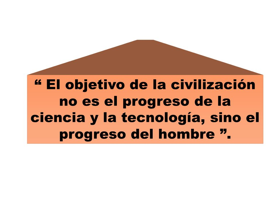 El objetivo de la civilización no es el progreso de la ciencia y la tecnología, sino el progreso del hombre .