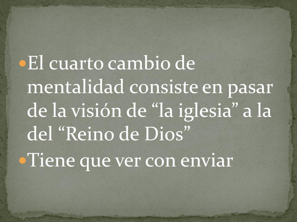 El cuarto cambio de mentalidad consiste en pasar de la visión de la iglesia a la del Reino de Dios