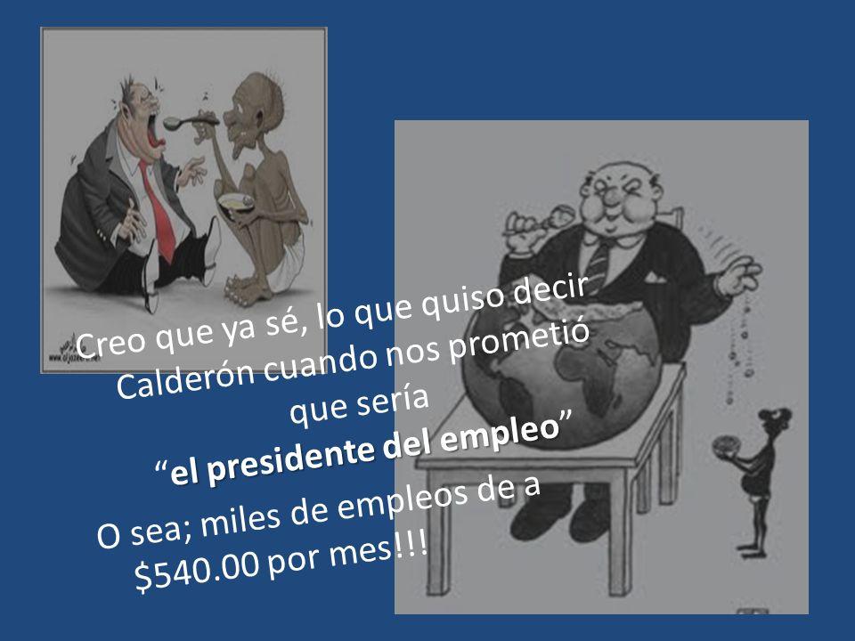 Creo que ya sé, lo que quiso decir Calderón cuando nos prometió que sería el presidente del empleo O sea; miles de empleos de a $540.00 por mes!!!