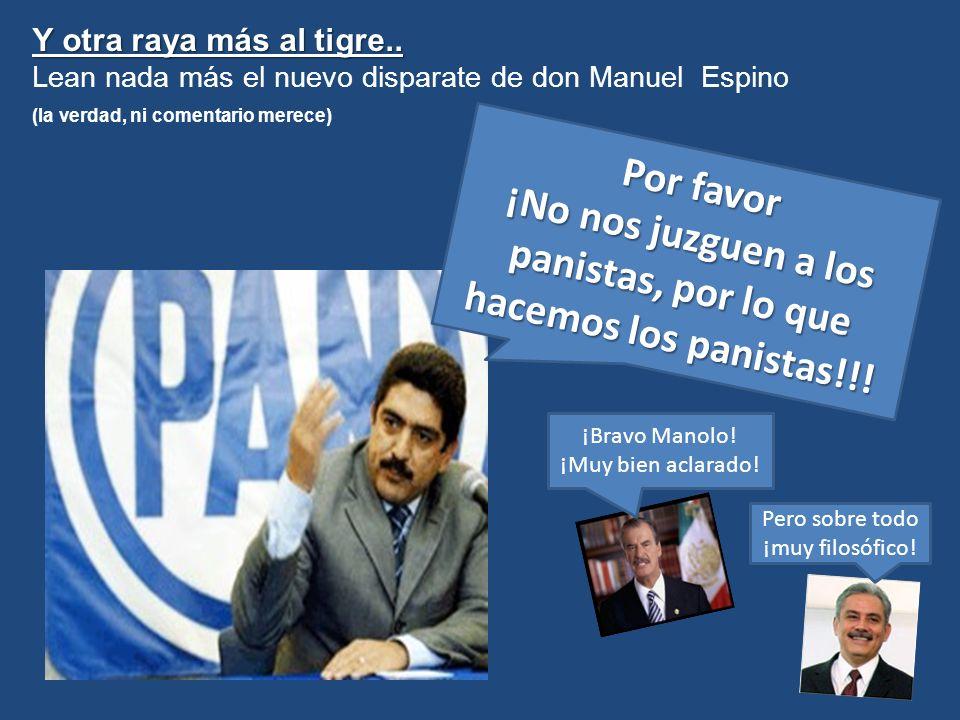 Y otra raya más al tigre..Lean nada más el nuevo disparate de don Manuel Espino. (la verdad, ni comentario merece)