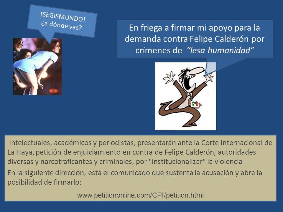 ¡SEGISMUNDO! ¿a dónde vas En friega a firmar mi apoyo para la demanda contra Felipe Calderón por crímenes de lesa humanidad