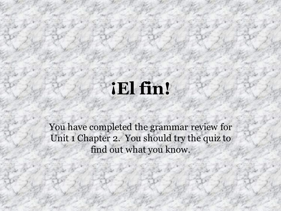 ¡El fin!You have completed the grammar review for Unit 1 Chapter 2.