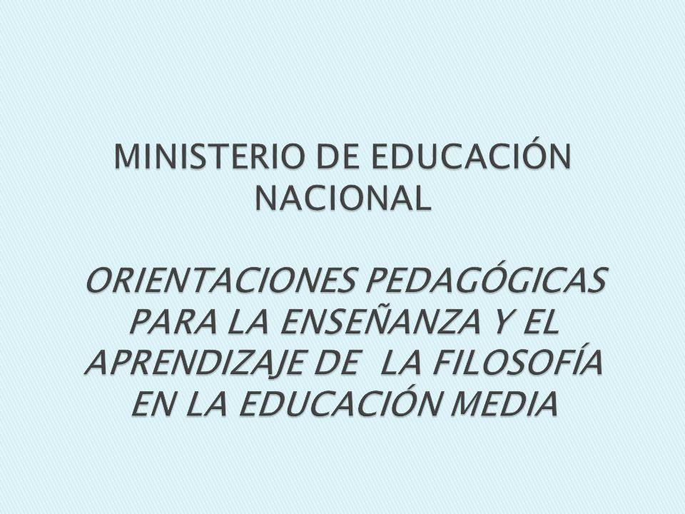 MINISTERIO DE EDUCACIÓN NACIONAL ORIENTACIONES PEDAGÓGICAS PARA LA ENSEÑANZA Y EL APRENDIZAJE DE LA FILOSOFÍA EN LA EDUCACIÓN MEDIA
